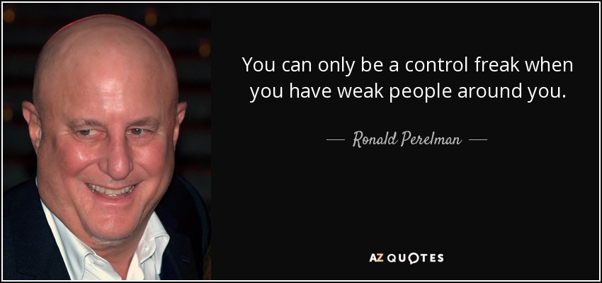 You can only be a control freak when you have weak people around you. - Ronald Perelman