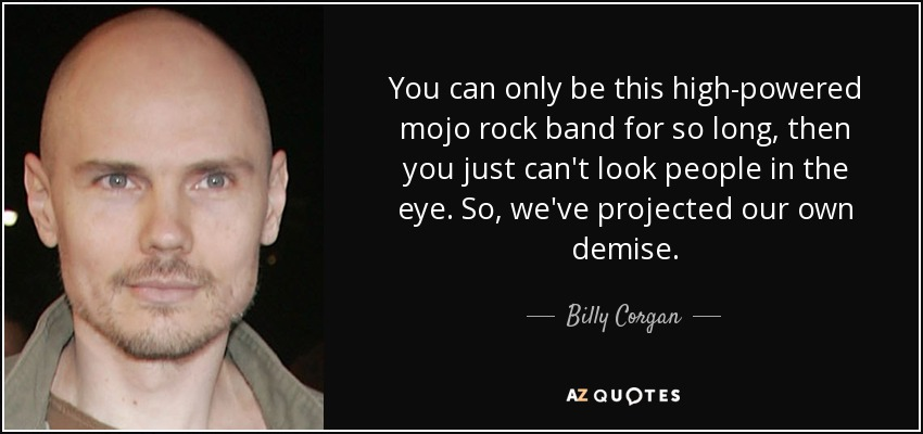 You can only be this high-powered mojo rock band for so long, then you just can't look people in the eye. So, we've projected our own demise. - Billy Corgan