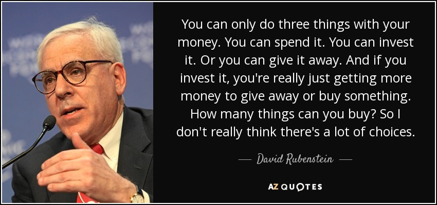 You can only do three things with your money. You can spend it. You can invest it. Or you can give it away. And if you invest it, you're really just getting more money to give away or buy something. How many things can you buy? So I don't really think there's a lot of choices. - David Rubenstein