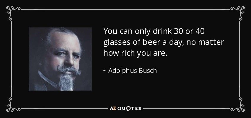 You can only drink 30 or 40 glasses of beer a day, no matter how rich you are. - Adolphus Busch