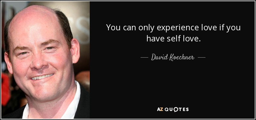 You can only experience love if you have self love. - David Koechner