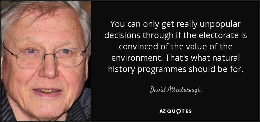 You can only get really unpopular decisions through if the electorate is convinced of the value of the environment. That's what natural history programmes should be for. - David Attenborough