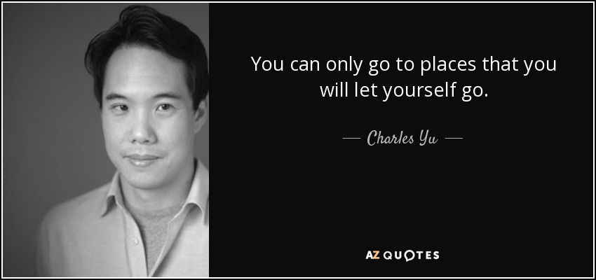 You can only go to places that you will let yourself go. - Charles Yu