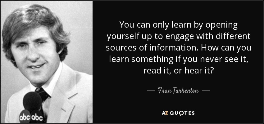 You can only learn by opening yourself up to engage with different sources of information. How can you learn something if you never see it, read it, or hear it? - Fran Tarkenton