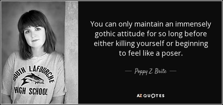You can only maintain an immensely gothic attitude for so long before either killing yourself or beginning to feel like a poser. - Poppy Z. Brite
