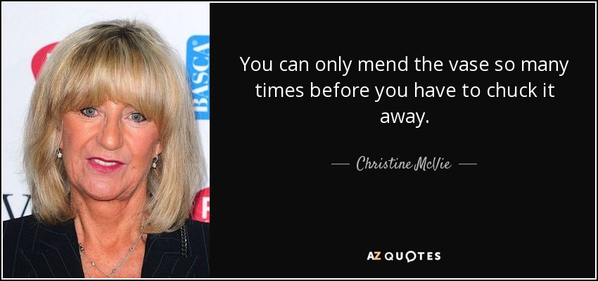 You can only mend the vase so many times before you have to chuck it away. - Christine McVie