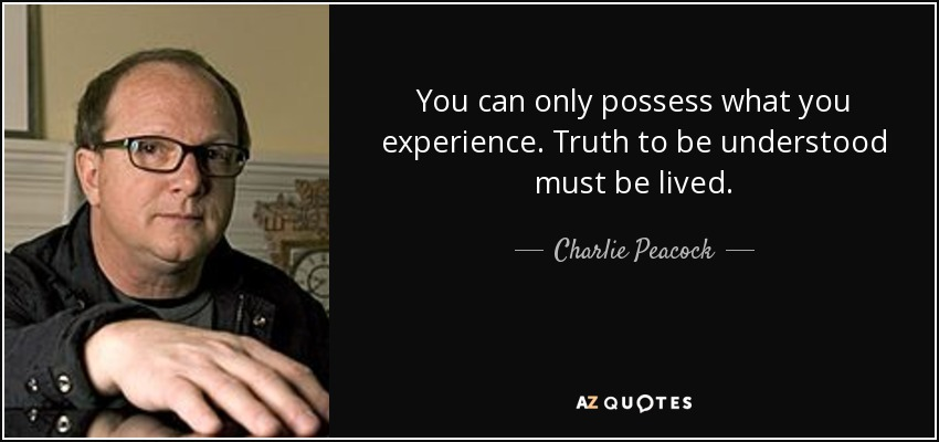 You can only possess what you experience. Truth to be understood must be lived. - Charlie Peacock