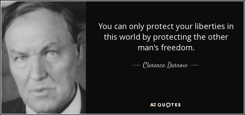 You can only protect your liberties in this world by protecting the other man's freedom. - Clarence Darrow