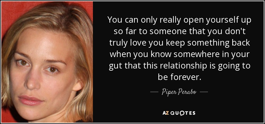 You can only really open yourself up so far to someone that you don't truly love you keep something back when you know somewhere in your gut that this relationship is going to be forever. - Piper Perabo