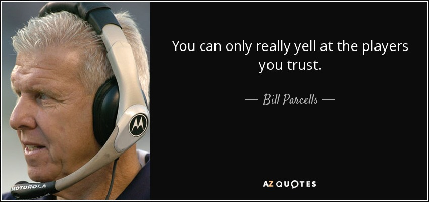 You can only really yell at the players you trust. - Bill Parcells