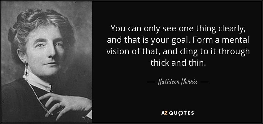 You can only see one thing clearly, and that is your goal. Form a mental vision of that, and cling to it through thick and thin. - Kathleen Norris