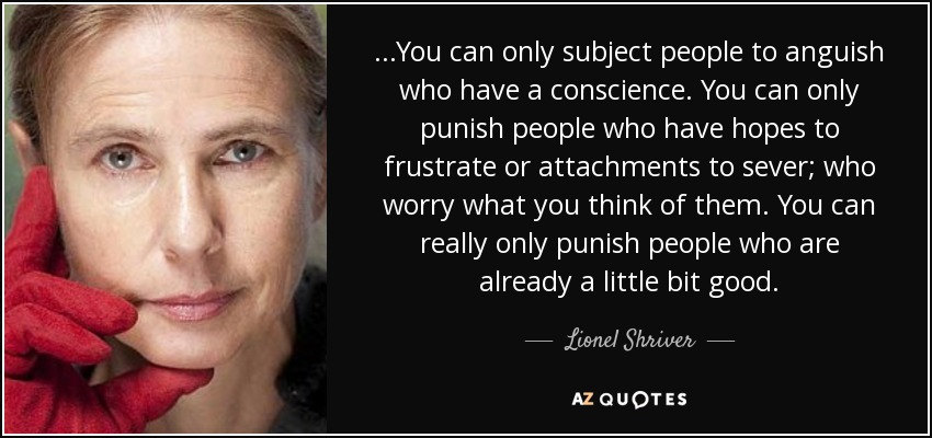 ...You can only subject people to anguish who have a conscience. You can only punish people who have hopes to frustrate or attachments to sever; who worry what you think of them. You can really only punish people who are already a little bit good. - Lionel Shriver