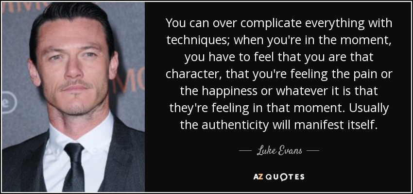 You can over complicate everything with techniques; when you're in the moment, you have to feel that you are that character, that you're feeling the pain or the happiness or whatever it is that they're feeling in that moment. Usually the authenticity will manifest itself. - Luke Evans