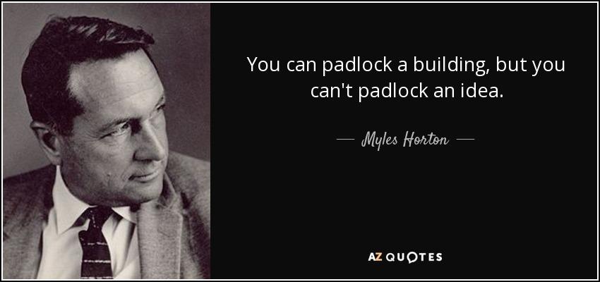 You can padlock a building, but you can't padlock an idea. - Myles Horton