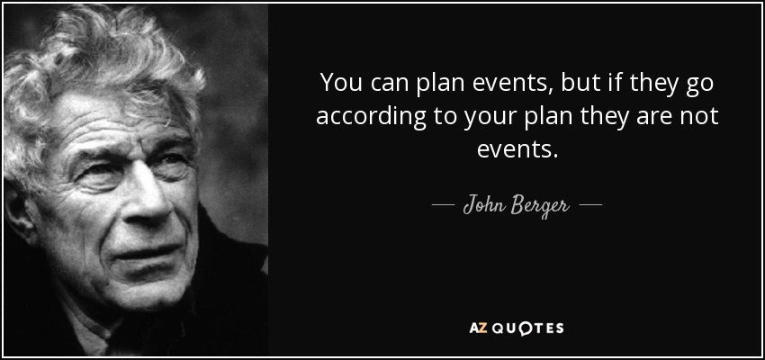 You can plan events, but if they go according to your plan they are not events. - John Berger
