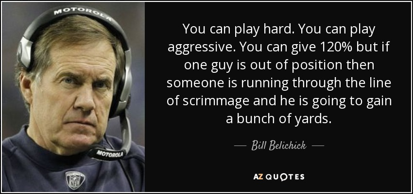 You can play hard. You can play aggressive. You can give 120% but if one guy is out of position then someone is running through the line of scrimmage and he is going to gain a bunch of yards. - Bill Belichick