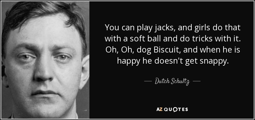You can play jacks, and girls do that with a soft ball and do tricks with it. Oh, Oh, dog Biscuit, and when he is happy he doesn't get snappy. - Dutch Schultz