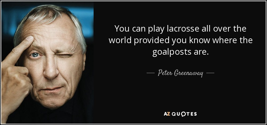 You can play lacrosse all over the world provided you know where the goalposts are. - Peter Greenaway