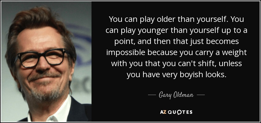 You can play older than yourself. You can play younger than yourself up to a point, and then that just becomes impossible because you carry a weight with you that you can't shift, unless you have very boyish looks. - Gary Oldman