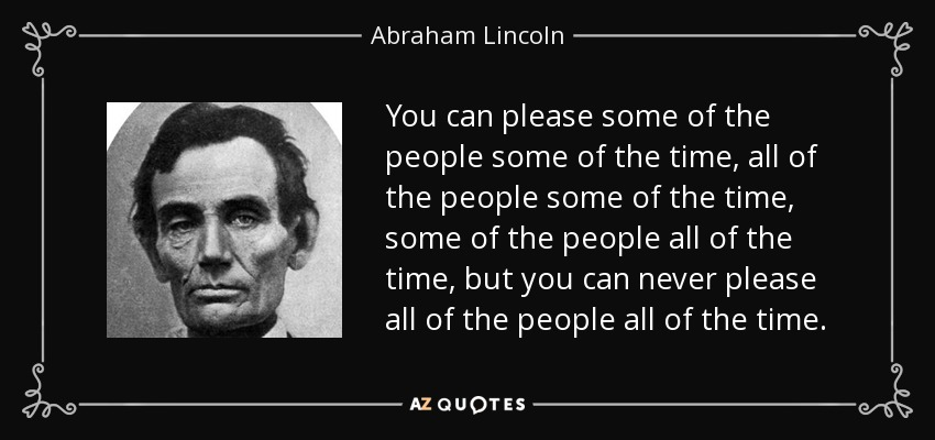 You can please some of the people some of the time, all of the people some of the time, some of the people all of the time, but you can never please all of the people all of the time. - Abraham Lincoln