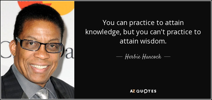 You can practice to attain knowledge, but you can't practice to attain wisdom. - Herbie Hancock