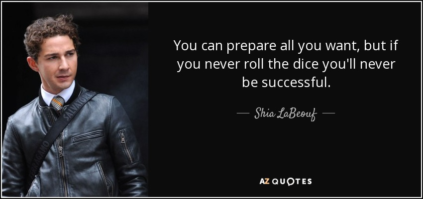 You can prepare all you want, but if you never roll the dice you'll never be successful. - Shia LaBeouf