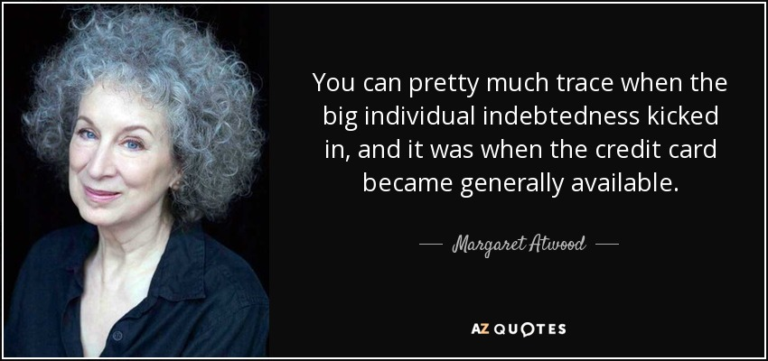 You can pretty much trace when the big individual indebtedness kicked in, and it was when the credit card became generally available. - Margaret Atwood