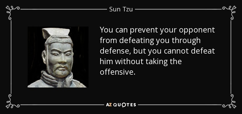 You can prevent your opponent from defeating you through defense, but you cannot defeat him without taking the offensive. - Sun Tzu