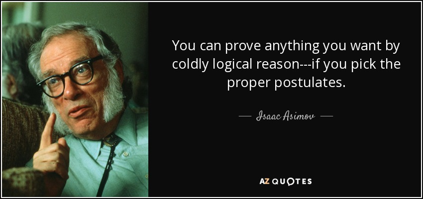 You can prove anything you want by coldly logical reason---if you pick the proper postulates. - Isaac Asimov