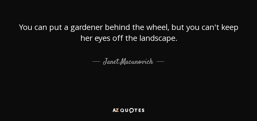 Janet Macunovich Quote You Can Put A Gardener Behind The Wheel But