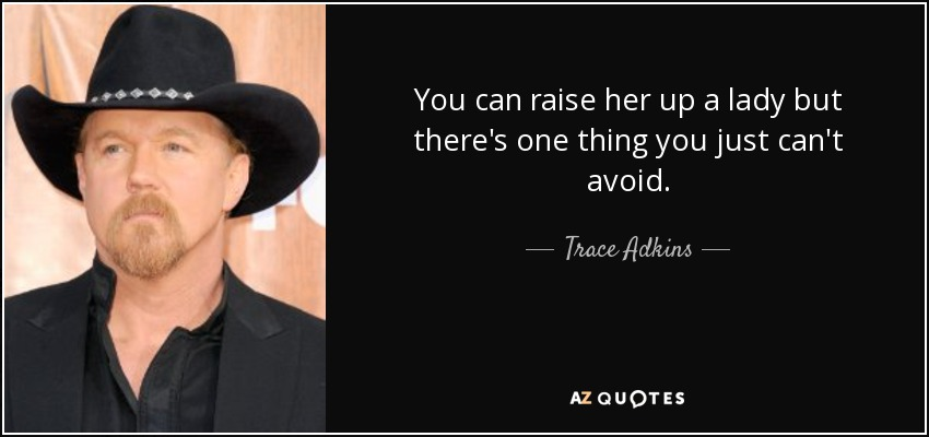 You can raise her up a lady but there's one thing you just can't avoid. - Trace Adkins