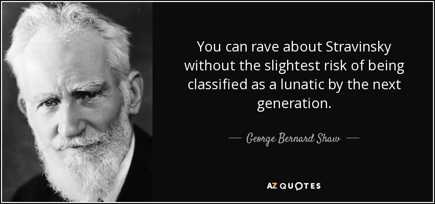 You can rave about Stravinsky without the slightest risk of being classified as a lunatic by the next generation . - George Bernard Shaw