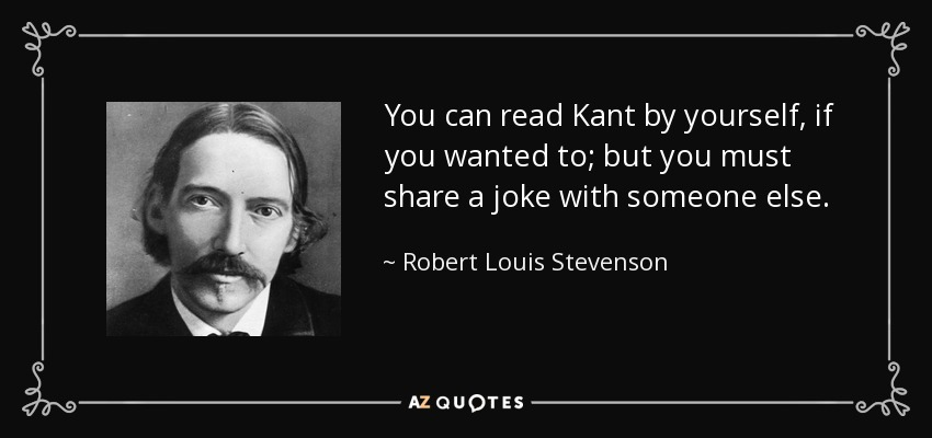 You can read Kant by yourself, if you wanted to; but you must share a joke with someone else. - Robert Louis Stevenson