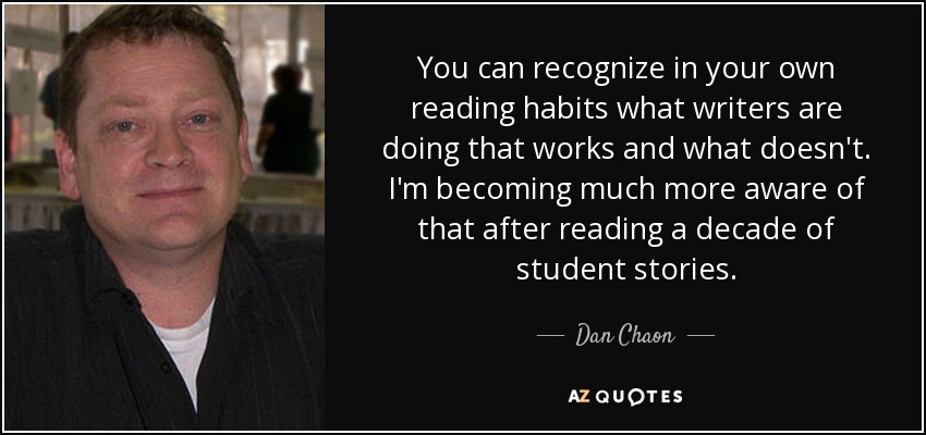 You can recognize in your own reading habits what writers are doing that works and what doesn't. I'm becoming much more aware of that after reading a decade of student stories. - Dan Chaon