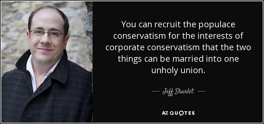You can recruit the populace conservatism for the interests of corporate conservatism that the two things can be married into one unholy union. - Jeff Sharlet