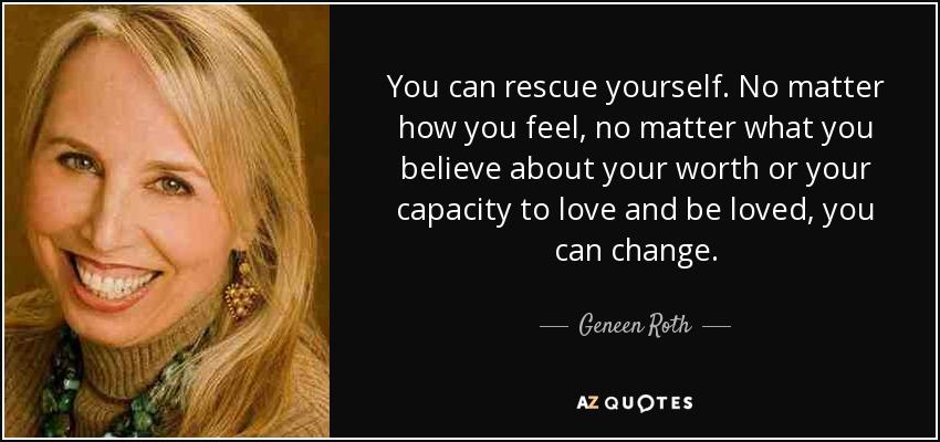 You can rescue yourself. No matter how you feel, no matter what you believe about your worth or your capacity to love and be loved, you can change. - Geneen Roth