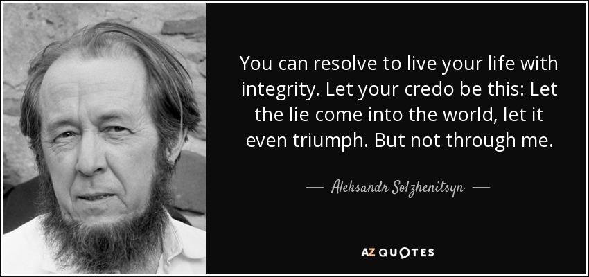 You can resolve to live your life with integrity. Let your credo be this: Let the lie come into the world, let it even triumph. But not through me. - Aleksandr Solzhenitsyn