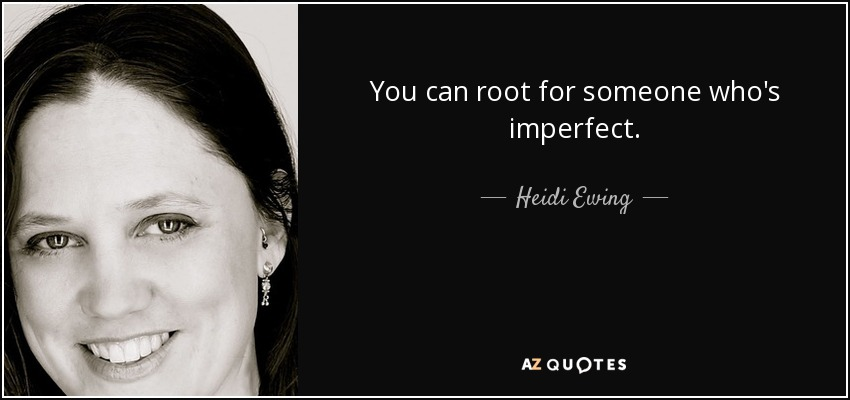 You can root for someone who's imperfect. - Heidi Ewing