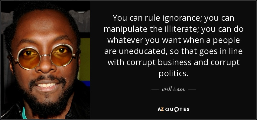 You can rule ignorance; you can manipulate the illiterate; you can do whatever you want when a people are uneducated, so that goes in line with corrupt business and corrupt politics. - will.i.am