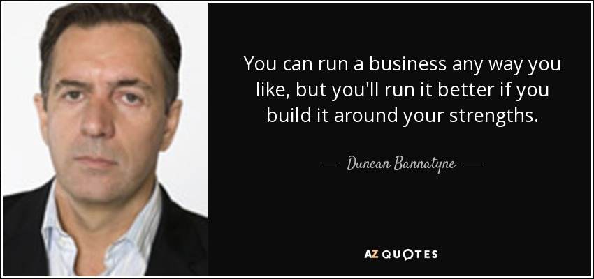 You can run a business any way you like, but you'll run it better if you build it around your strengths. - Duncan Bannatyne