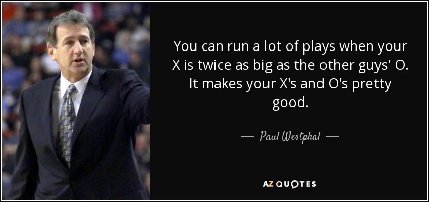 You can run a lot of plays when your X is twice as big as the other guys' O. It makes your X's and O's pretty good. - Paul Westphal