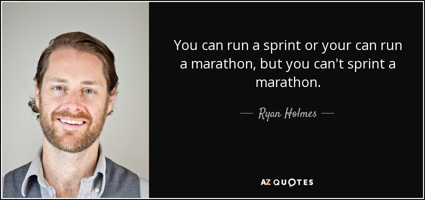 You can run a sprint or your can run a marathon, but you can't sprint a marathon. - Ryan Holmes