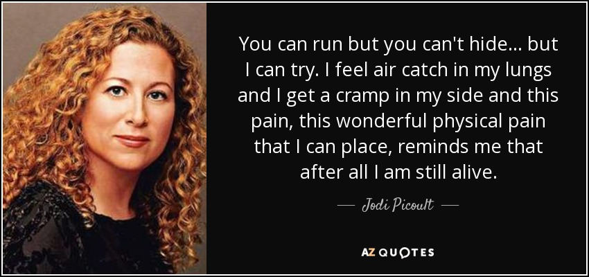 You can run but you can't hide... but I can try. I feel air catch in my lungs and I get a cramp in my side and this pain, this wonderful physical pain that I can place, reminds me that after all I am still alive. - Jodi Picoult