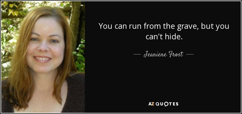 You can run from the grave, but you can't hide. - Jeaniene Frost