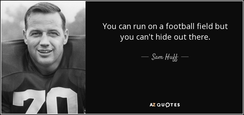 You can run on a football field but you can't hide out there. - Sam Huff