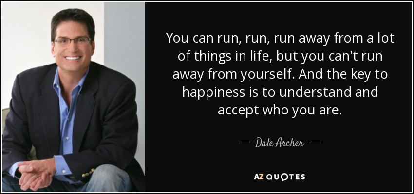 You can run, run, run away from a lot of things in life, but you can't run away from yourself. And the key to happiness is to understand and accept who you are. - Dale Archer