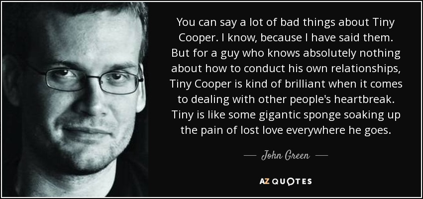 You can say a lot of bad things about Tiny Cooper. I know, because I have said them. But for a guy who knows absolutely nothing about how to conduct his own relationships, Tiny Cooper is kind of brilliant when it comes to dealing with other people's heartbreak. Tiny is like some gigantic sponge soaking up the pain of lost love everywhere he goes. - John Green