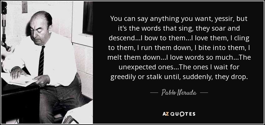 Pablo Neruda Quote You Can Say Anything You Want Yessir But Its