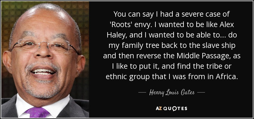 You can say I had a severe case of 'Roots' envy. I wanted to be like Alex Haley, and I wanted to be able to... do my family tree back to the slave ship and then reverse the Middle Passage, as I like to put it, and find the tribe or ethnic group that I was from in Africa. - Henry Louis Gates