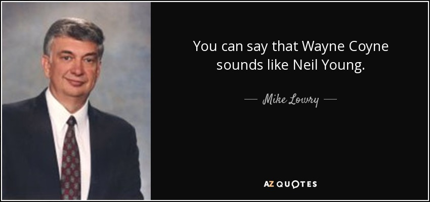 You can say that Wayne Coyne sounds like Neil Young. - Mike Lowry
